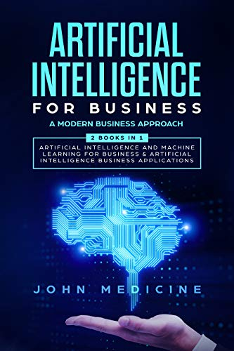 Artificial Intelligence for Business: A Modern Business Approach (2 Books in 1: Artificial Intelligence and Machine Learning for Business & Artificial Intelligence Business Applications)