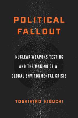 Political Fallout: Nuclear Weapons Testing and the Making of a Global Environmental Crisis