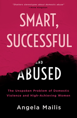 Smart, Successful, and Abused: The Unspoken Problem of Domestic Violence and the High-Achieving Female