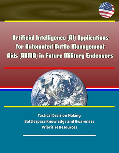Artificial Intelligence (AI) Applications for Automated Battle Management Aids (ABMA) in Future Military Endeavors - Tactical Decision Making, Battlespace ... and Awareness, Prioritize Resources