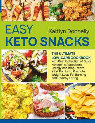 Easy Keto Snacks: The Ultimate Low-Carb Cookbook with Best Collection of Quick Ketogenic Appetizers, Energy Boosting Treats & Fat Bombs to Promote Weight Loss, Fat Burning and Healthy Eating.