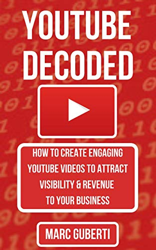 YouTube Decoded: How To Create Engaging YouTube Videos That Attract Visibility And Revenue To Your Business (Grow Your Influence Series Book 5)