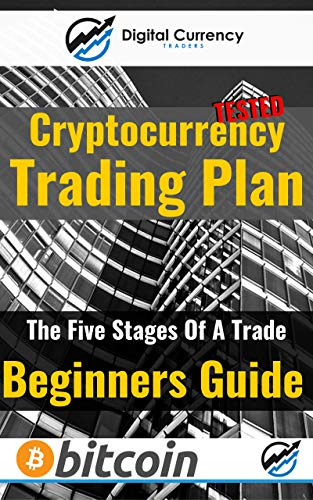 Complete, Practical Bitcoin and Cryptocurrency Trading Plan for Beginners: Master The Five Stages Of A Trade