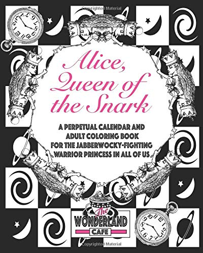 Alice, Queen of the Snark: A Perpetual Calendar & Adult Coloring Book for the Jabberwocky-Fighting Warrior Princess in all of Us