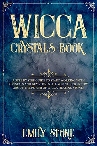 Wicca Crystals Book: A Step by Step Guide to Start Working with Crystals and Gemstones. All You Need to know About the Power of Wicca Healing Stones