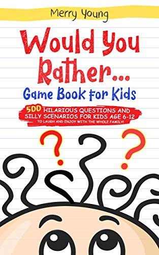 Would You Rather Game Book For Kids: 500 Hilarious Questions and Silly Scenarios For Kids Age 6-12 to Laugh and Enjoy With the Whole Family!