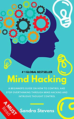 Mind Hacking: A Beginner's Guide On How To Control And Stop Overthinking Through Mind Hacking And Intrusive Thought Control