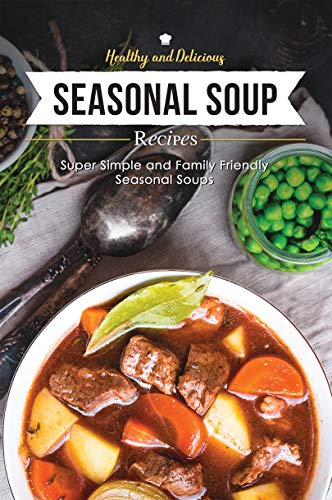 Healthy & Delicious Seasonal Soup Recipes: Super Simple and Family Friendly Seasonal Soups