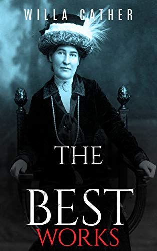 Willa Cather: The Best Works Collection (Annotated): Collection of Willa Cather Including My Antonia, O Pioneers, One of Ours, Youth and the Bright Medusa, ... Troll Garden and Selected Stories & More