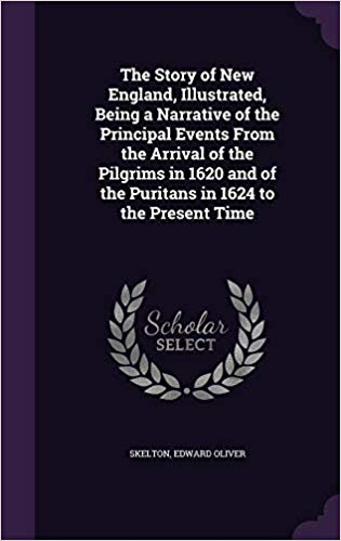 The Story of New England, 1620-1920: Being a Narrative of the Principal Events from the Arrival of the Pilgrims in 1620 and of the Puritans in 1624 to the Present Time