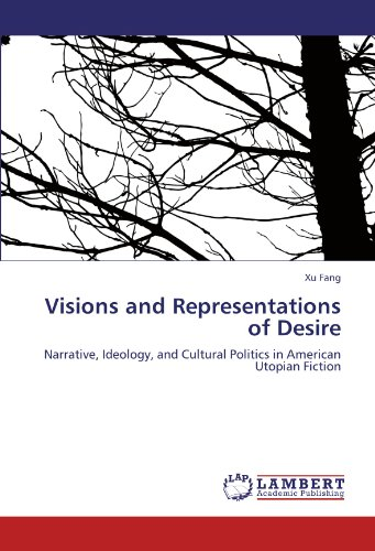 Visions and Representations of Desire: Narrative, Ideology, and Cultural Politics in American Utopian Fiction