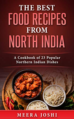 The Best Food Recipes from North India: A Cookbook of 23 Popular Northern Indian Dishes
