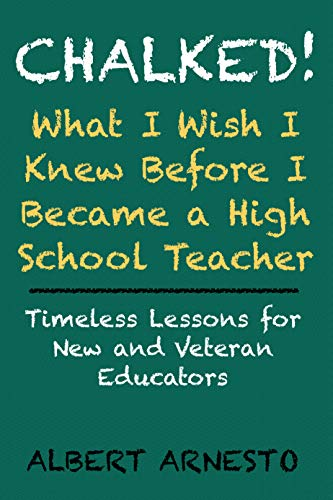 Chalked! What I Wish I Knew Before I Became a High School Teacher: Timeless Lessons for New and Veteran Educators