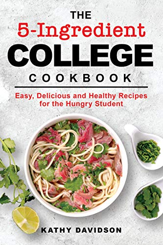 The 5-Ingredient College Cookbook: Easy, Delicious, and Healthy Recipes for the Hungry Student