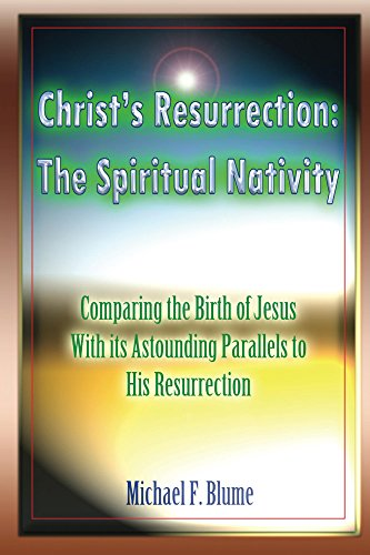 Christ's Resurrection: The Spiritual Nativity: COMPARING THE BIRTH OF JESUS & ITS ASTOUNDING PARALLELS WITH HIS RESURRECTION