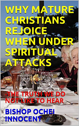 WHY MATURE CHRISTIANS REJOICE WHEN UNDER SPIRITUAL ATTACKS : -THE TRUTH WE DO NOT LIKE TO HEAR