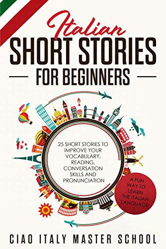 Italian Short Stories for Beginners: 25 Short Stories To Improve Your Vocabulary,Reading,Conversation skills and Pronunciation.A Fun Way To Learn The Italian Language