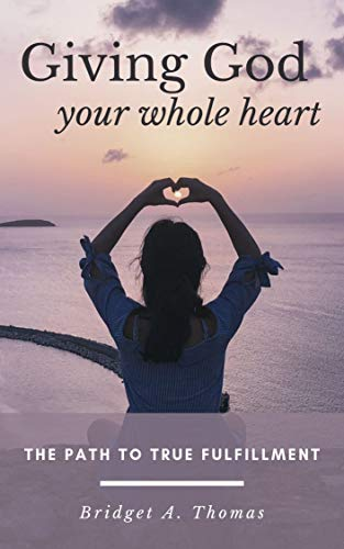 Giving God Your Whole Heart: The Path to True Fulfillment