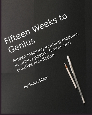Fifteen Weeks to Genius: Fifteen inspiring learning modules in writing poetry, fiction, and creative non-fiction