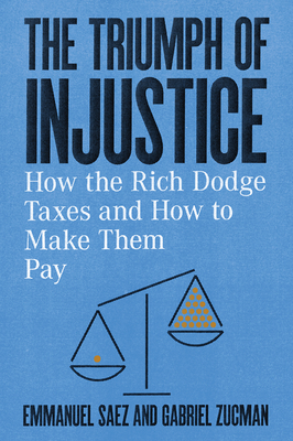 The Triumph of Injustice: How the Rich Dodge Taxes and How to Make Them Pay