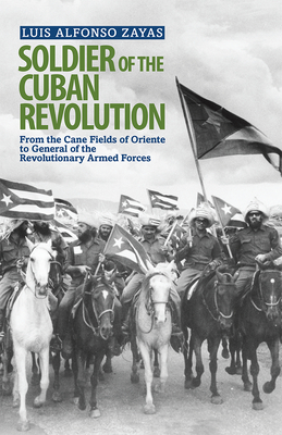 Soldier of the Cuban Revolution: From the Cane Fields of Oriente to General of the Revolutionary Armed Forces