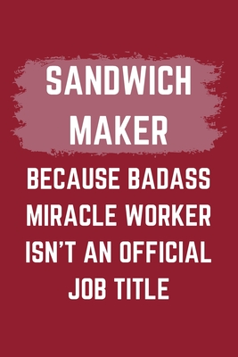 Sandwich Maker Because Badass Miracle Worker Isn't An Official Job Title: A Blank Lined Journal Notebook to Take Notes, To-do List and Notepad - A Funny Gag Birthday Gift for Men, Women, Best Friends and Coworkers