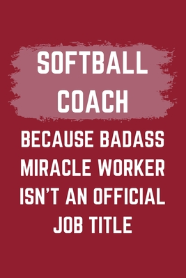 Softball Coach Because Badass Miracle Worker Isn't An Official Job Title: A Blank Lined Journal Notebook to Take Notes, To-do List and Notepad - A Funny Gag Birthday Gift for Men, Women, Best Friends and Coworkers