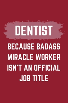 Dentist Because Badass Miracle Worker Isn't An Official Job Title: A Blank Lined Journal Notebook to Take Notes, To-do List and Notepad - A Funny Gag Birthday Gift for Men, Women, Best Friends and Coworkers