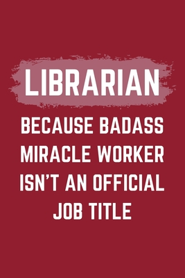Librarian Because Badass Miracle Worker Isn't An Official Job Title: A Blank Lined Journal Notebook to Take Notes, To-do List and Notepad - A Funny Gag Birthday Gift for Men, Women, Best Friends and Coworkers