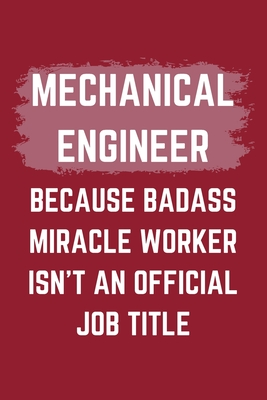 Mechanical Engineer Because Badass Miracle Worker Isn't An Official Job Title: A Blank Lined Journal Notebook to Take Notes, To-do List and Notepad - A Funny Gag Birthday Gift for Men, Women, Best Friends and Coworkers