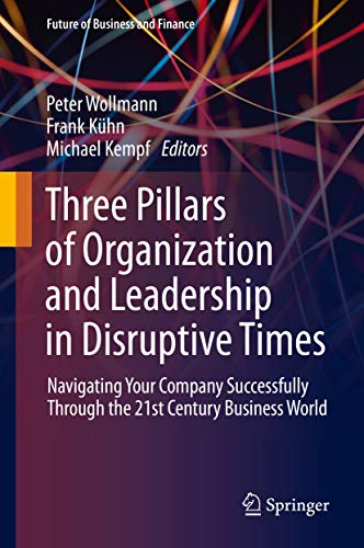 Three Pillars of Organization and Leadership in Disruptive Times: Navigating Your Company Successfully Through the 21st Century Business World
