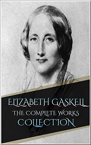 Elizabeth Gaskell: The Complete Works Collection (Annotated): 24 Complete Works Including A House to Let, An Accursed Race, Cousin Phillis, Cranford, Doom of the Griffiths, North and South, And More