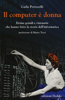 Il computer è donna: Eroine geniali e visionarie che hanno fatto la storia dell'informatica