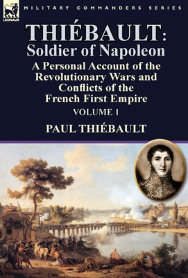 Thiebault: Soldier of Napoleon: Volume 1-A Personal Account of the Revolutionary Wars and Conflicts of the French First Empire