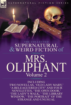 The Collected Supernatural and Weird Fiction of Mrs Oliphant: Volume 2-Including Two Novellas, 'Old Lady Mary, ' 'a Beleaguered City' and Four Novelettes, 'The Open Door, ' 'The Lady's Walk, ' 'The Library Window, ' 'The Portrait' of the Strange and Un...