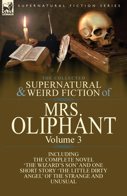The Collected Supernatural and Weird Fiction of Mrs Oliphant: Volume 3-The Complete Novel 'The Wizard's Son' and One Short Story 'The Little Dirty Ang