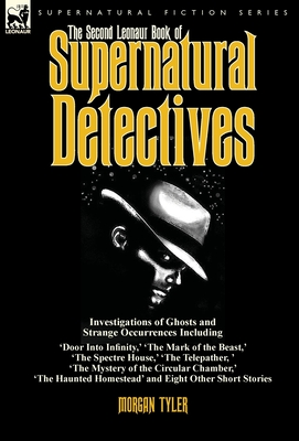 The Second Leonaur Book of Supernatural Detectives: Investigations of Ghosts and Strange Occurrences Including 'Door Into Infinity, ' 'The Mark of the Beast, ' 'The Spectre House, ' 'The Telepather, ' 'The Mystery of the Circular Chamber, ' 'The Haunte...