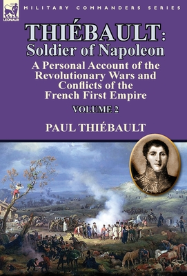 Thiebault: Soldier of Napoleon: Volume 2-A Personal Account of the Revolutionary Wars and Conflicts of the French First Empire