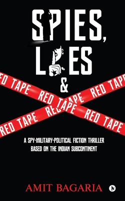 Spies, Lies & Red Tape: A Spy-Military-Political Fiction Thriller based on the Indian Subcontinent
