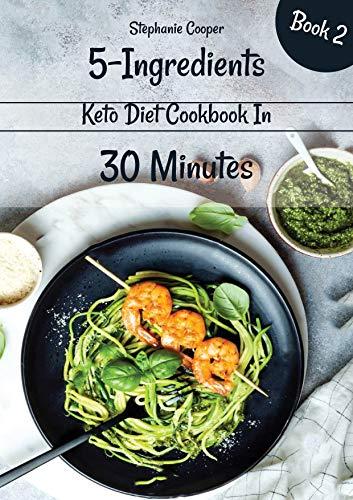 5 - Ingredients Keto Diet Cookbook in 30 minutes Book 2: Lose 10 - 20 pounds in 3 weeks