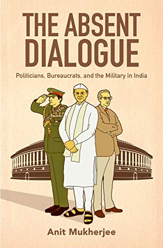 The Absent Dialogue: Politicians, Bureaucrats, and the Military in India