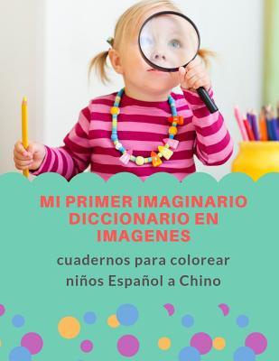 Mi primer imaginario diccionario en imagenes cuadernos para colorear ni�os Espa�ol a Chino: 100+ F�cil y divertido aprender a leer, trazar, escribir y colorear vocabulario Chinese para beb�s o adultos principiantes la preparaci�n de HSK level 1,2,3,4,5,6.