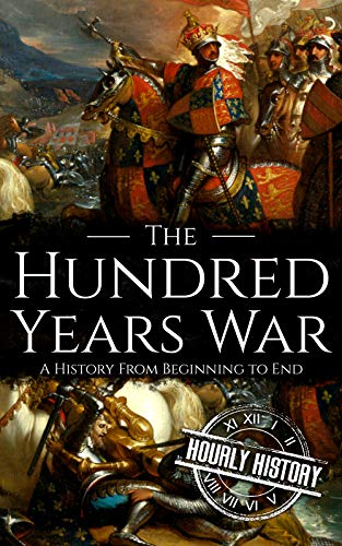 The Hundred Years War: A History from Beginning to End