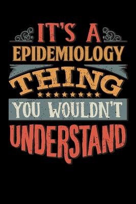 Its A Epidemiology Thing You Wouldnt Understand: Epidemiologist Notebook Journal 6x9 Personalized Customized Gift For Epidemiology Student Teacher Proffesor or for Someone in the field of Epidemiology