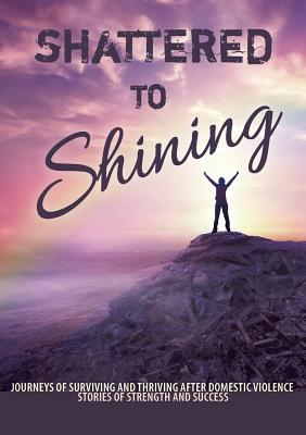 Shattered to Shining: Journeys of surviving and thriving after domestic violence