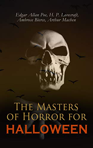 The Masters of Horror for Halloween: The Greatest Works of Edgar Allan Poe, H. P. Lovecraft, Ambrose Bierce & Arthur Machen – All in One Premium Edition