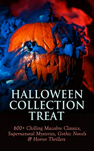 Halloween Collection Treat: 600+ Chilling Macabre Classics, Supernatural Mysteries, Gothic Novels & Horror Thrillers