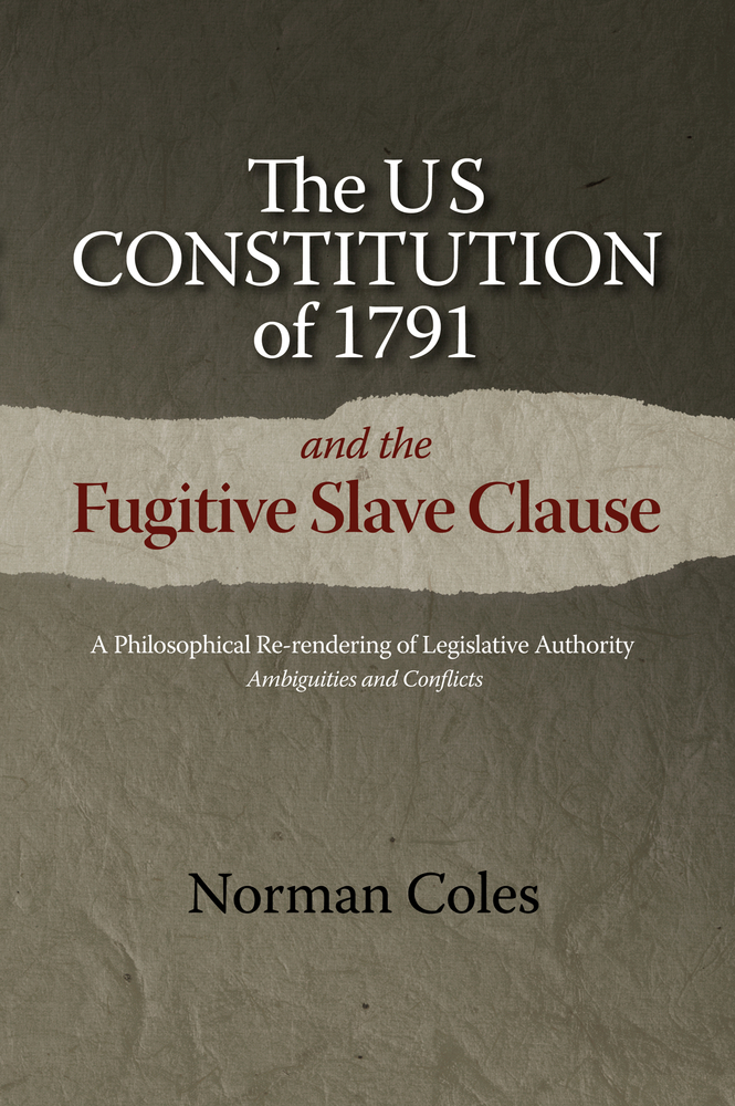 The US Constitution of 1791 and the Fugitive Slave Clause: A Philosophical Re-rendering of Legislative Authority