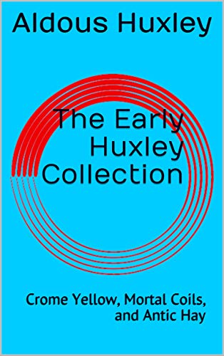 The Early Huxley Collection: Crome Yellow, Mortal Coils, and Antic Hay (Annotated)