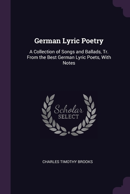 German Lyric Poetry: A Collection of Songs and Ballads, Tr. From the Best German Lyric Poets, With Notes